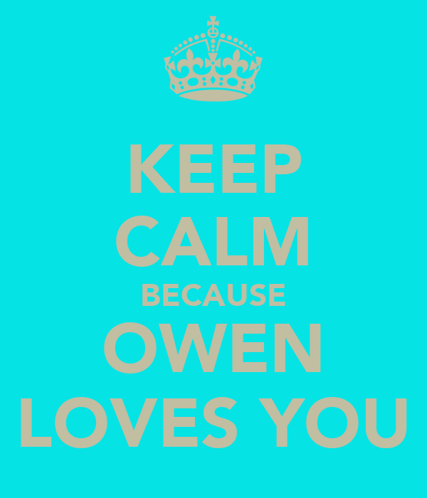 KEEP CALM BECAUSE OWEN LOVES YOU