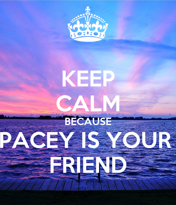 KEEP CALM BECAUSE PACEY IS YOUR  FRIEND
