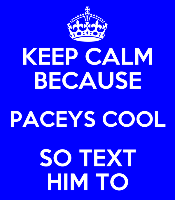KEEP CALM BECAUSE PACEYS COOL SO TEXT HIM TO