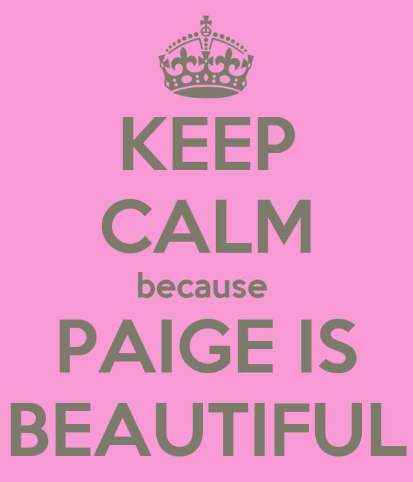 KEEP CALM because  PAIGE IS BEAUTIFUL