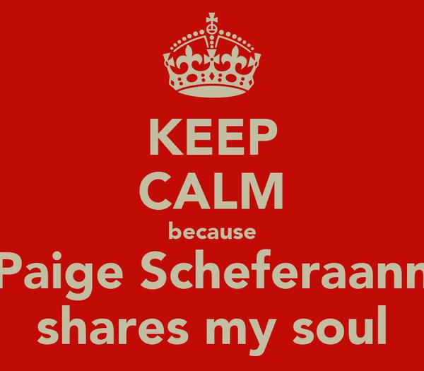 KEEP CALM because Paige Scheferaann shares my soul