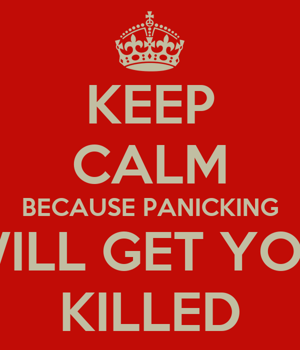 KEEP CALM BECAUSE PANICKING WILL GET YOU KILLED