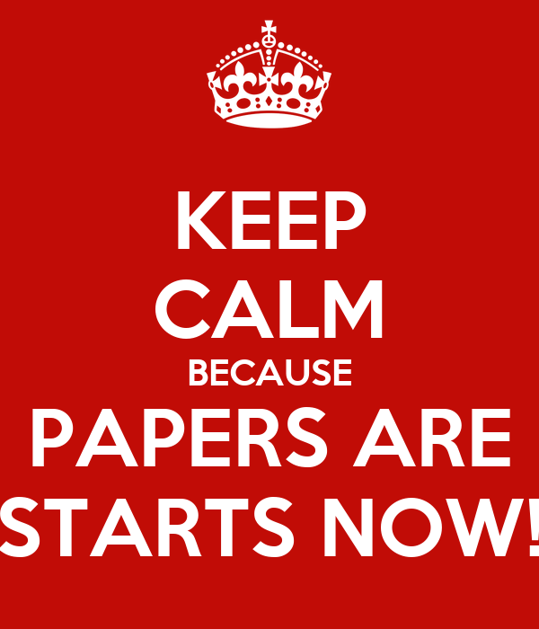 KEEP CALM BECAUSE PAPERS ARE STARTS NOW!