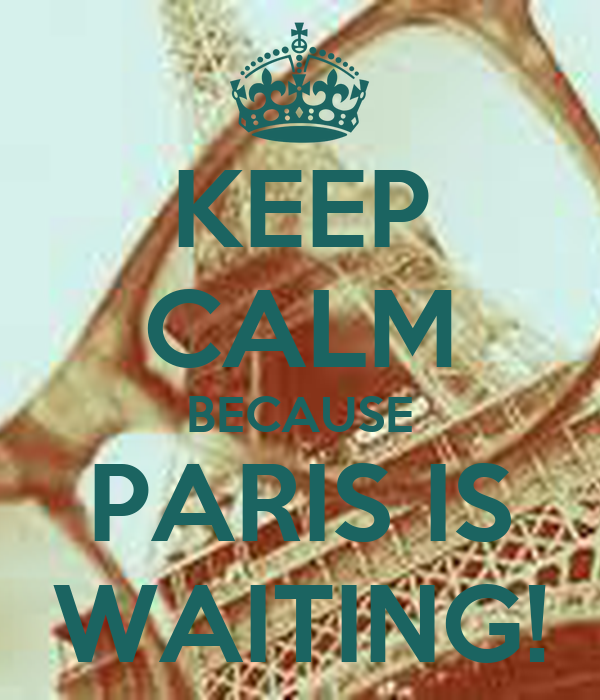 KEEP CALM BECAUSE PARIS IS WAITING!