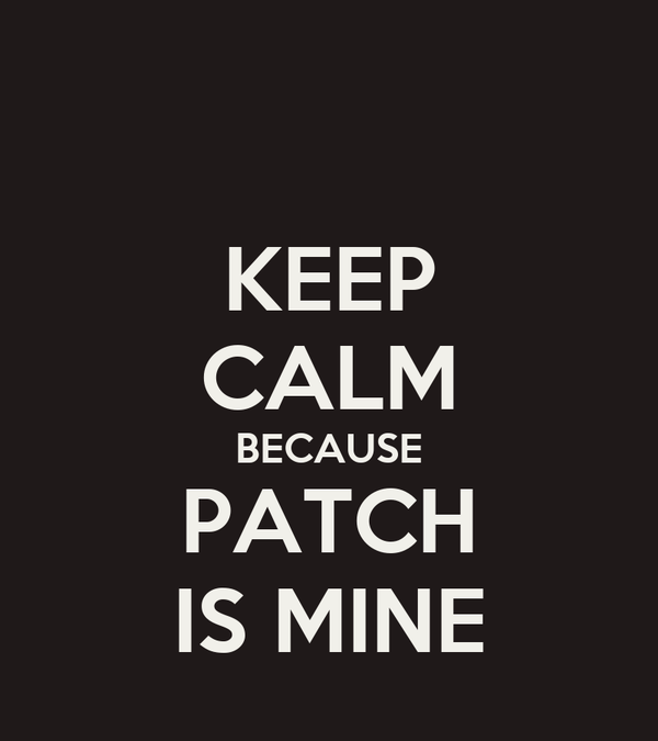 KEEP CALM BECAUSE PATCH IS MINE