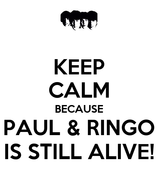 KEEP CALM BECAUSE PAUL & RINGO IS STILL ALIVE!