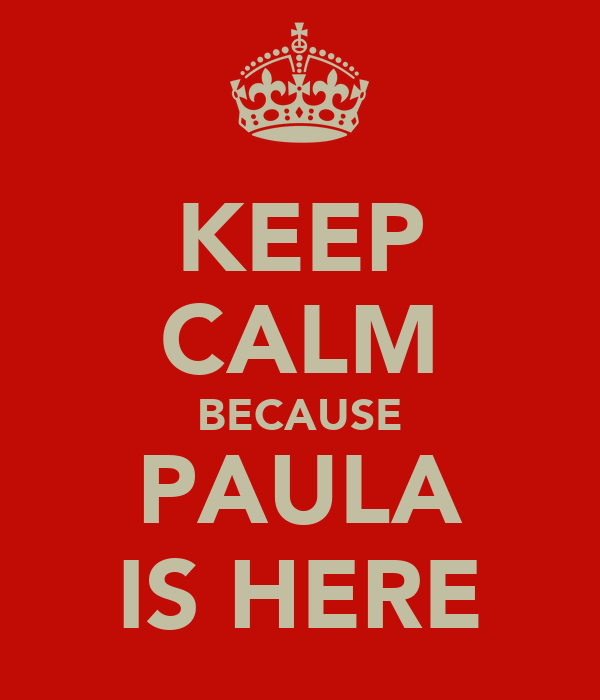 KEEP CALM BECAUSE PAULA IS HERE