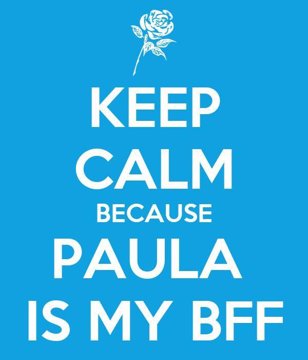 KEEP CALM BECAUSE PAULA  IS MY BFF