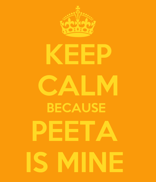 KEEP CALM BECAUSE  PEETA  IS MINE
