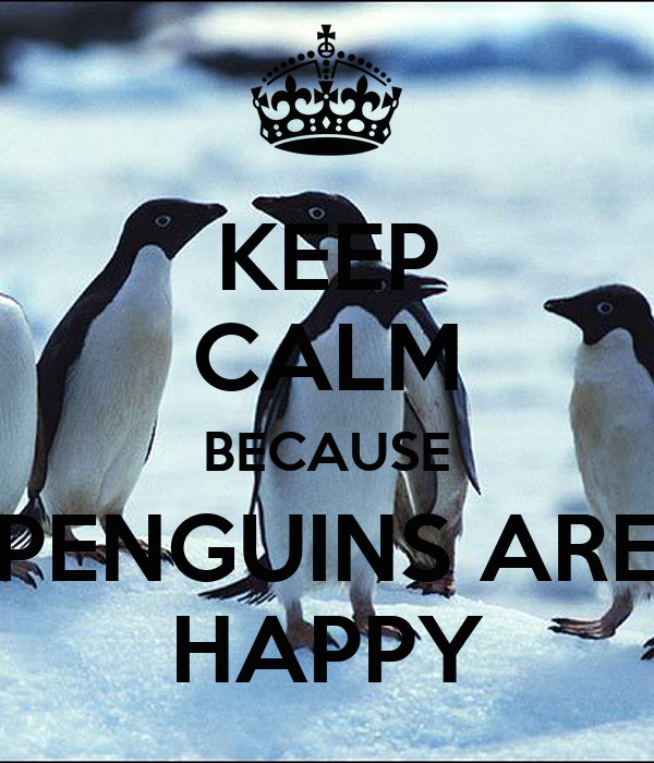 KEEP CALM BECAUSE PENGUINS ARE HAPPY