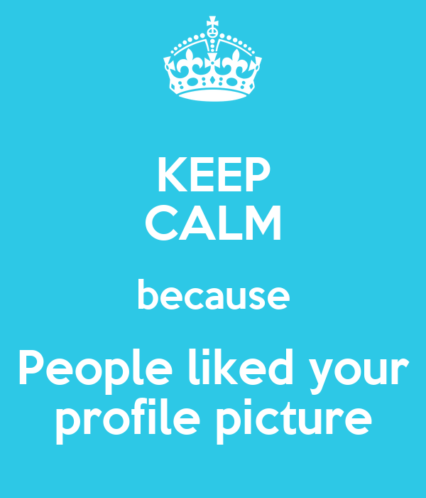 KEEP CALM because People liked your profile picture