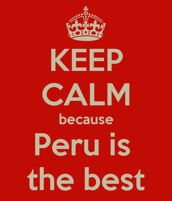 KEEP CALM because Peru is  the best