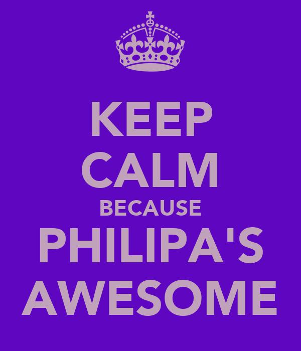 KEEP CALM BECAUSE PHILIPA'S AWESOME