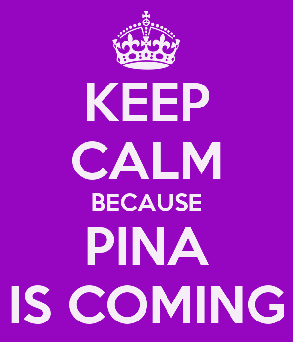 KEEP CALM BECAUSE PINA IS COMING
