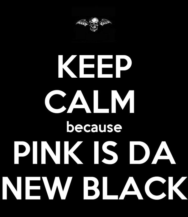 KEEP CALM  because PINK IS DA NEW BLACK