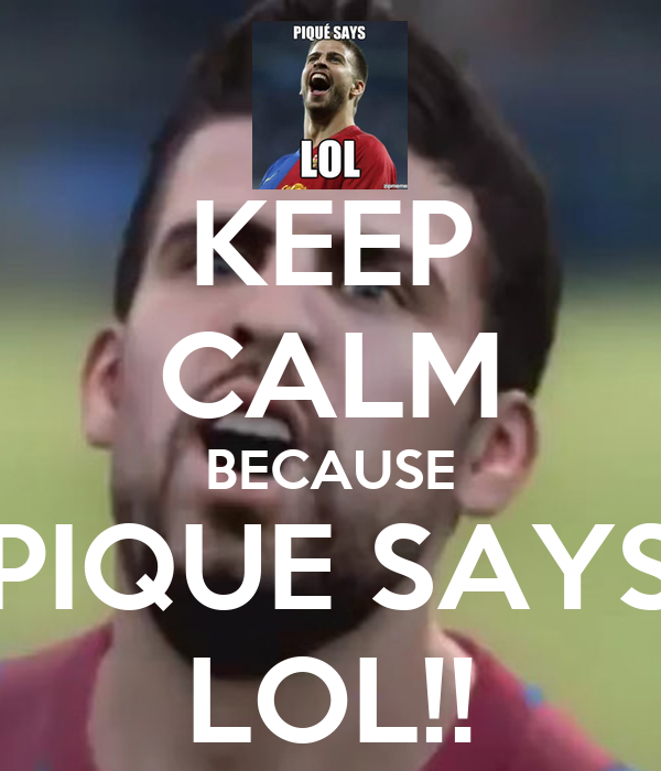 KEEP CALM BECAUSE PIQUE SAYS LOL!!