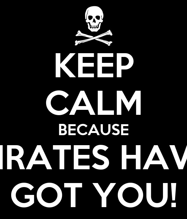 KEEP CALM BECAUSE PIRATES HAVE GOT YOU!