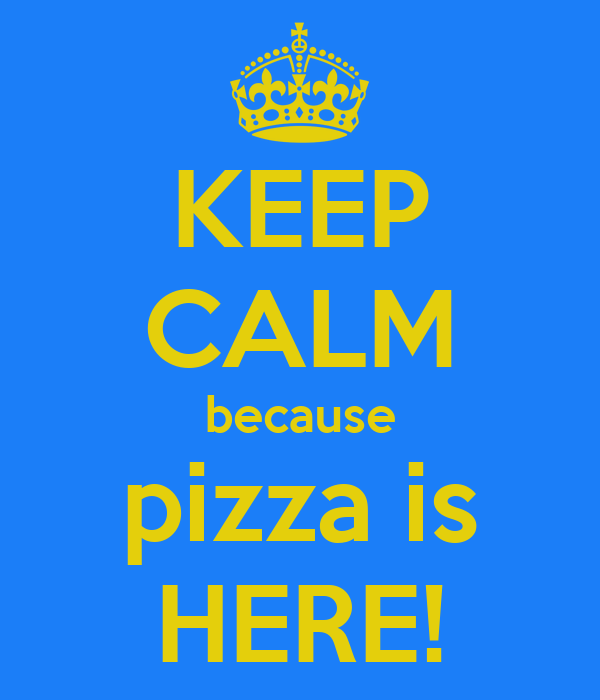KEEP CALM because pizza is HERE!