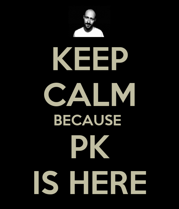 KEEP CALM BECAUSE  PK IS HERE