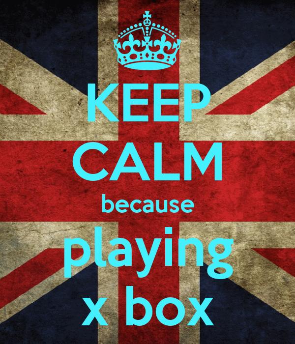 KEEP CALM because playing x box
