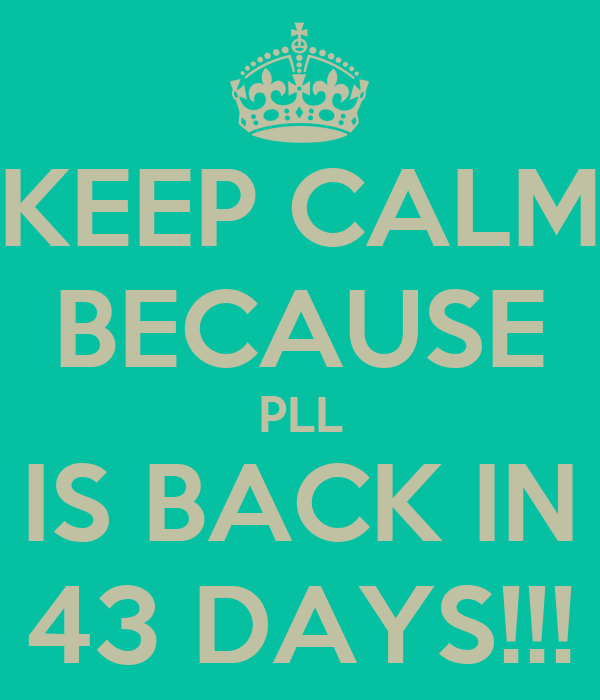 KEEP CALM BECAUSE PLL IS BACK IN 43 DAYS!!!