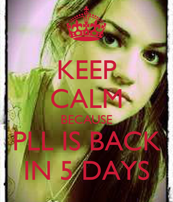 KEEP CALM BECAUSE PLL IS BACK IN 5 DAYS