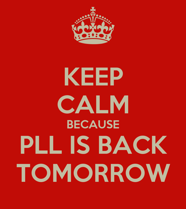 KEEP CALM BECAUSE PLL IS BACK TOMORROW