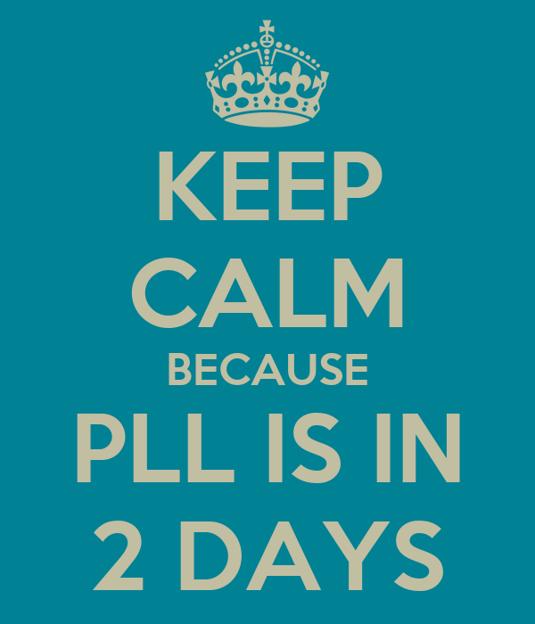 KEEP CALM BECAUSE PLL IS IN 2 DAYS