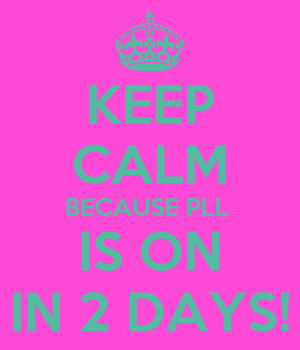 KEEP CALM BECAUSE PLL  IS ON IN 2 DAYS!