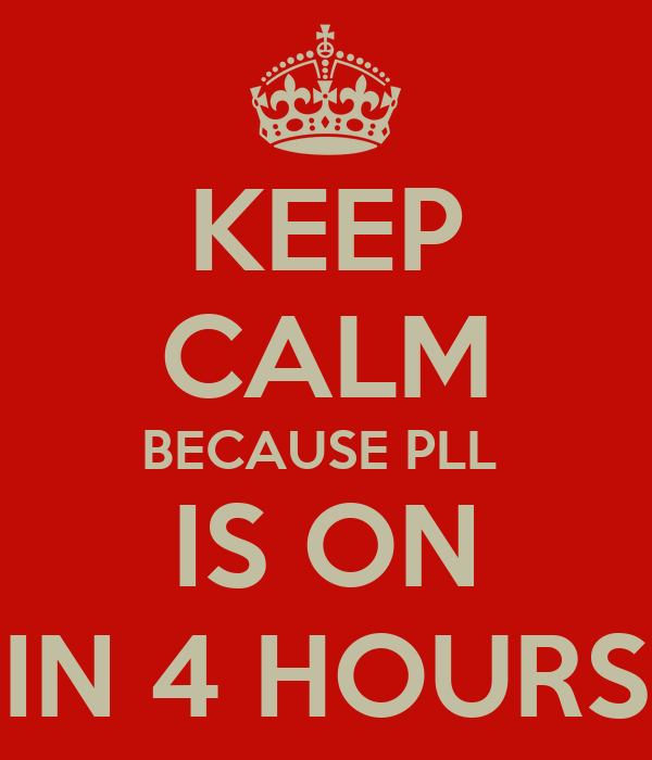 KEEP CALM BECAUSE PLL  IS ON IN 4 HOURS