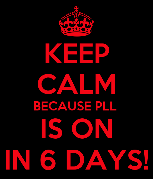 KEEP CALM BECAUSE PLL  IS ON IN 6 DAYS!