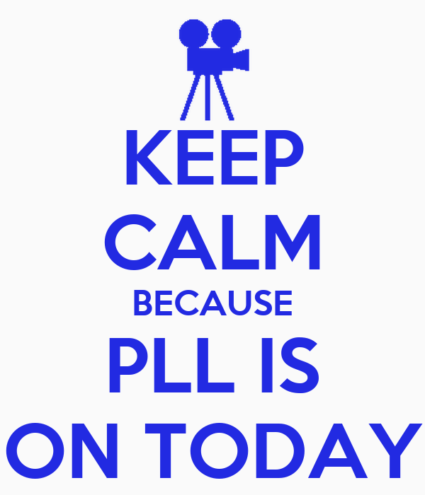 KEEP CALM BECAUSE PLL IS ON TODAY