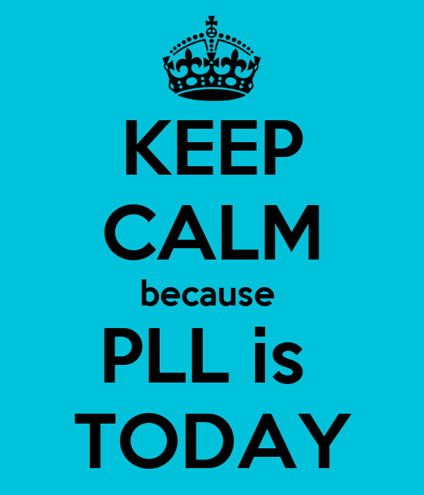 KEEP CALM because  PLL is  TODAY