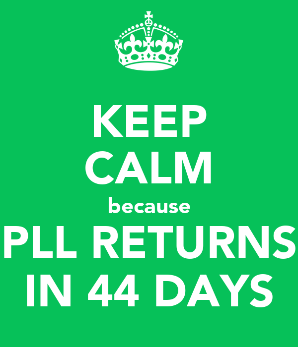 KEEP CALM because PLL RETURNS IN 44 DAYS