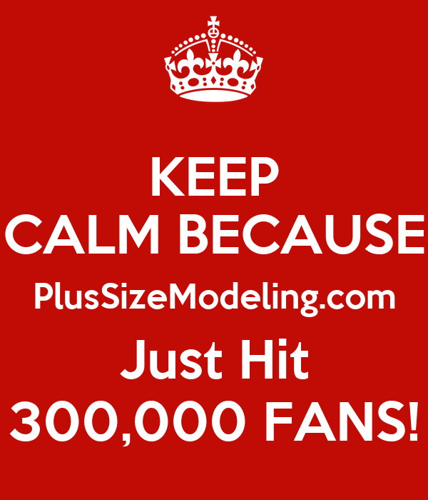 KEEP CALM BECAUSE PlusSizeModeling.com Just Hit 300,000 FANS!