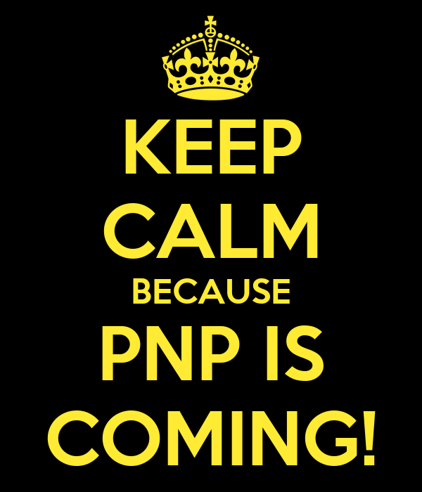KEEP CALM BECAUSE PNP IS COMING!