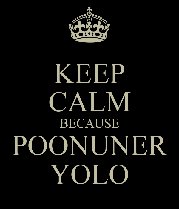 KEEP CALM BECAUSE POONUNER YOLO