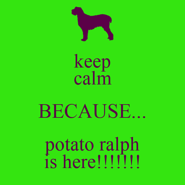 keep calm BECAUSE... potato ralph is here!!!!!!!