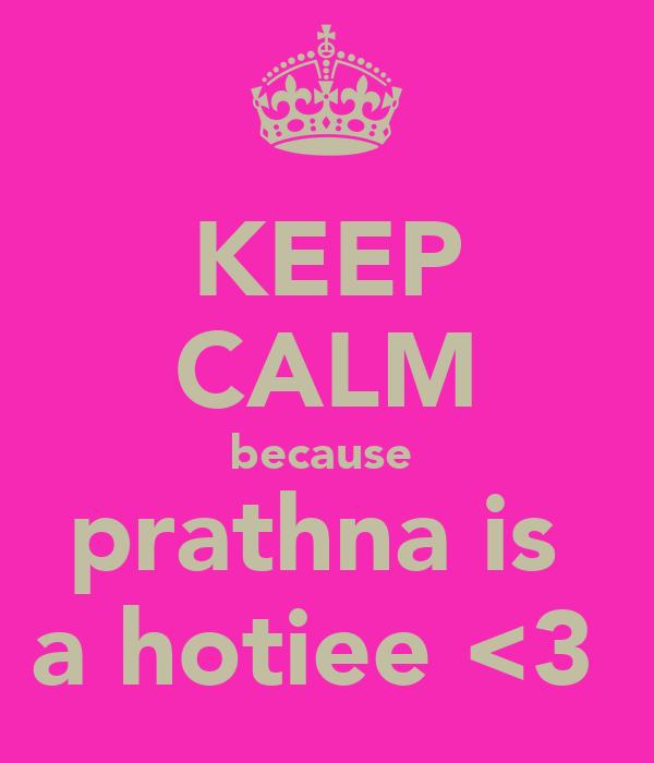 KEEP CALM because  prathna is  a hotiee <3