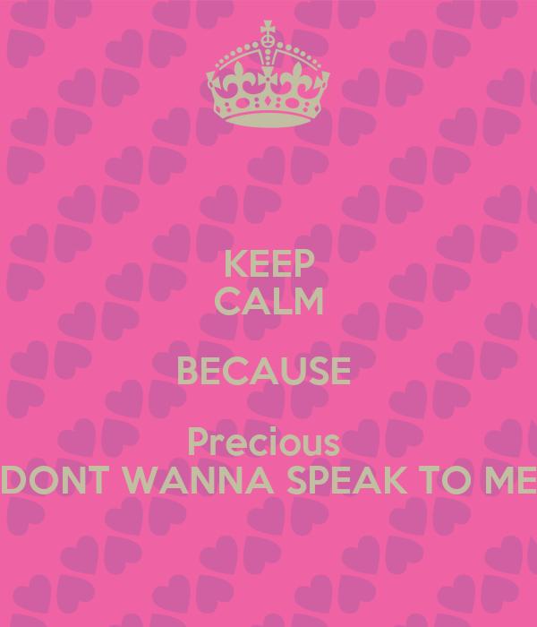 KEEP CALM BECAUSE  Precious  DONT WANNA SPEAK TO ME