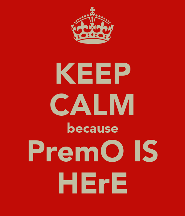 KEEP CALM because PremO IS HErE