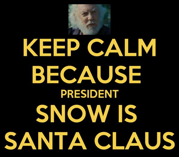 KEEP CALM BECAUSE  PRESIDENT SNOW IS  SANTA CLAUS