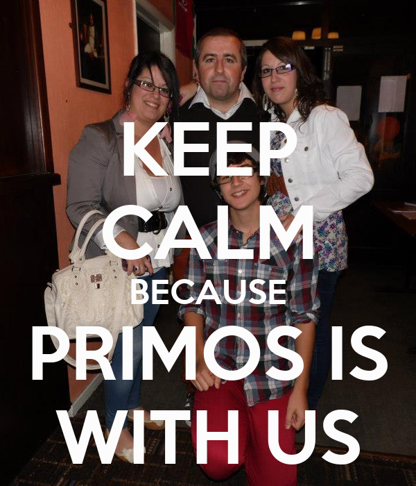 KEEP CALM BECAUSE PRIMOS IS WITH US