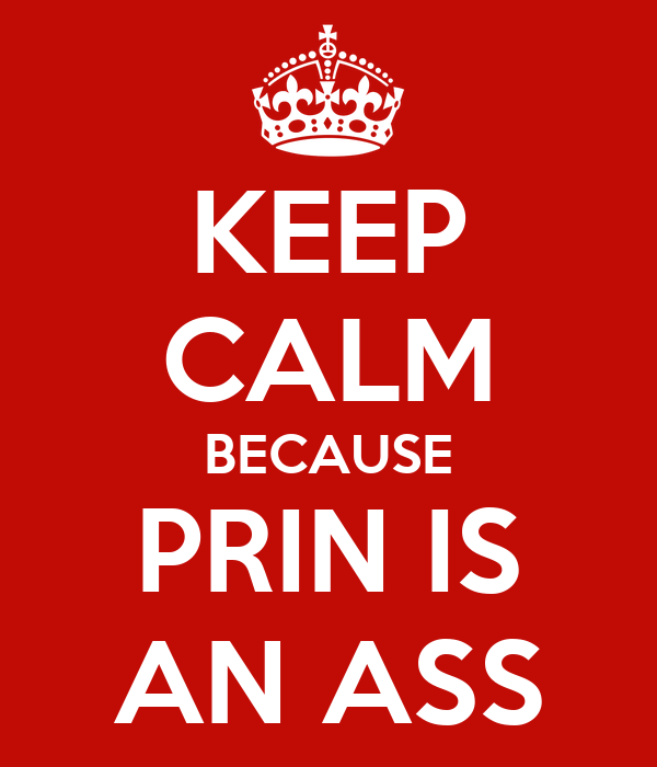 KEEP CALM BECAUSE PRIN IS AN ASS