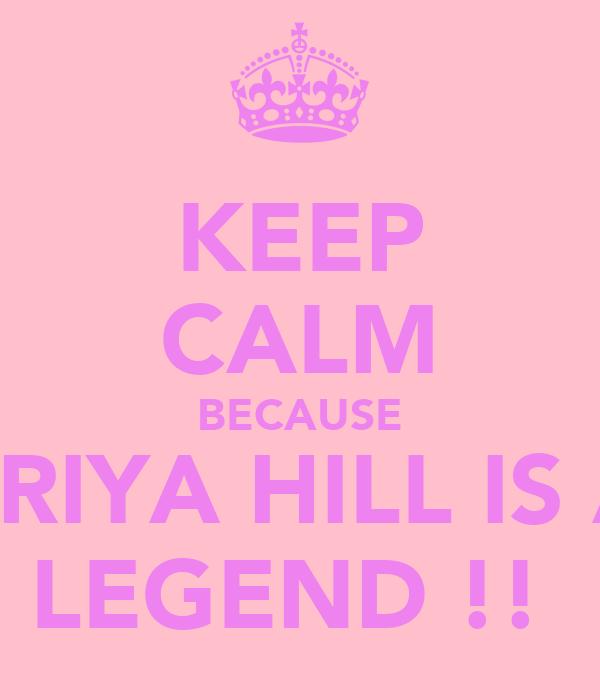 KEEP CALM BECAUSE PRIYA HILL IS A LEGEND !!