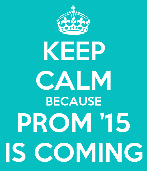 KEEP CALM BECAUSE PROM '15 IS COMING