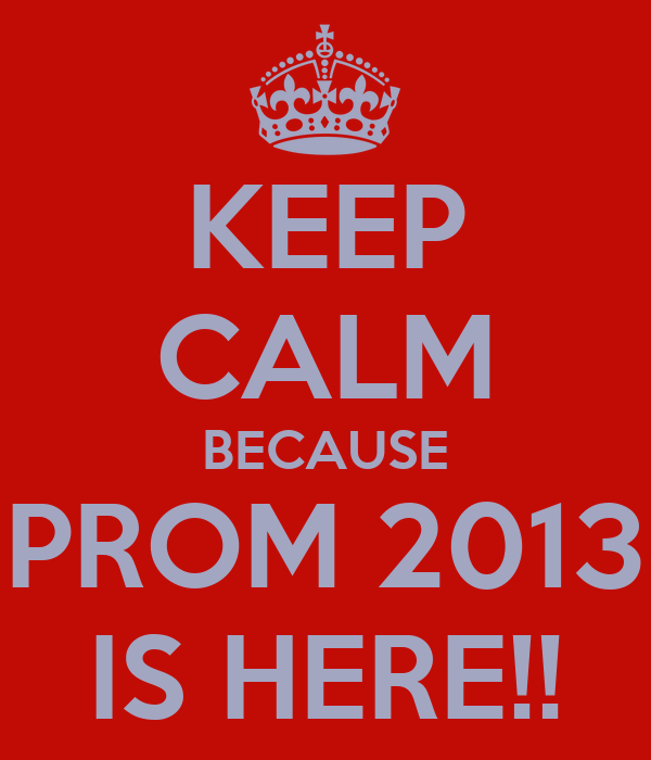 KEEP CALM BECAUSE PROM 2013 IS HERE!!