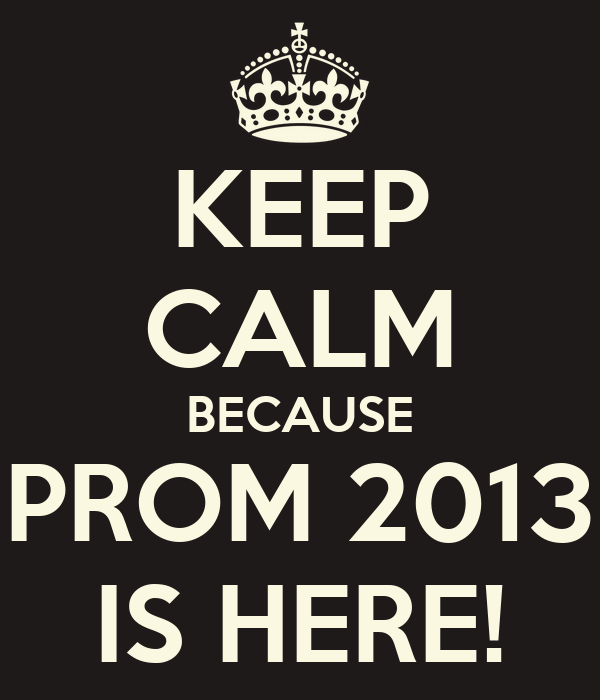 KEEP CALM BECAUSE PROM 2013 IS HERE!