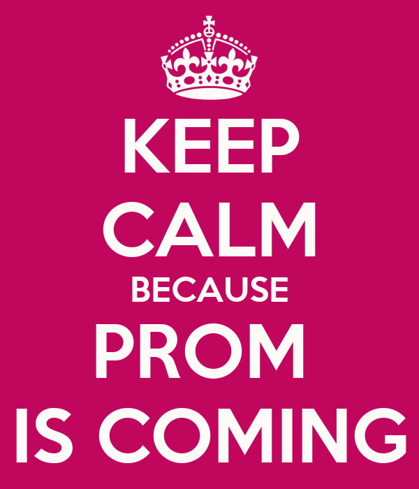 KEEP CALM BECAUSE PROM  IS COMING