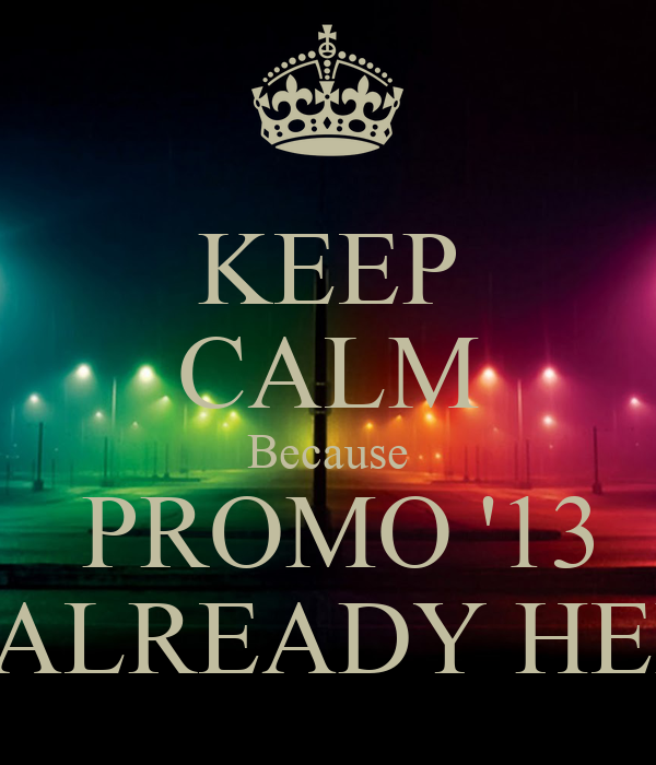 KEEP CALM Because  PROMO '13 IS ALREADY HERE